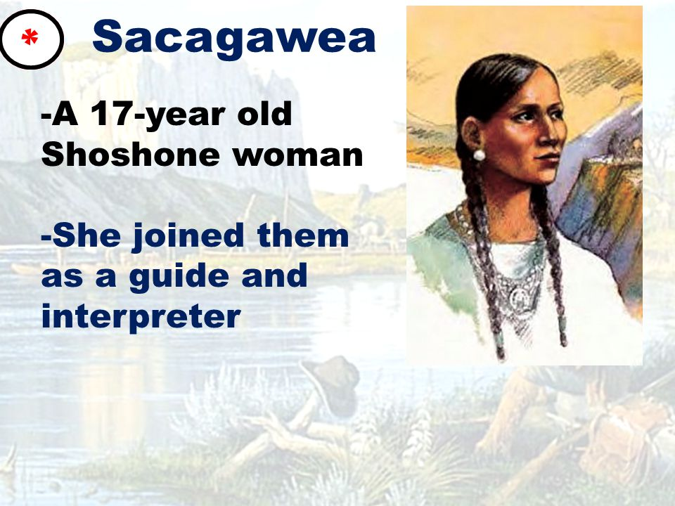 Sacagawea -A 17-year old Shoshone woman -She joined them as a guide and interpreter *