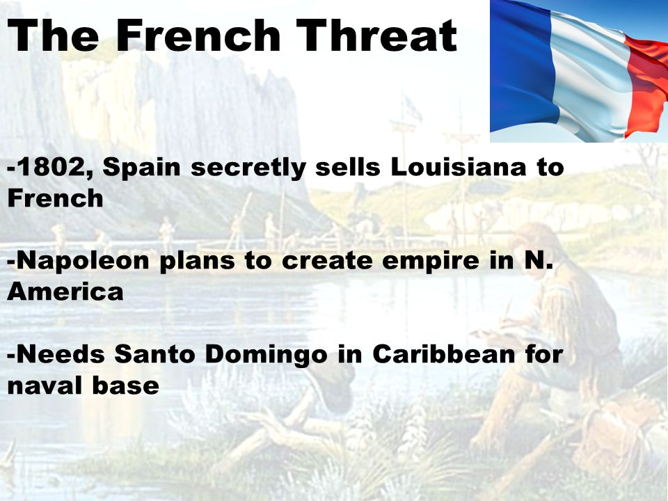 The French Threat -1802, Spain secretly sells Louisiana to French -Napoleon plans to create empire in N.