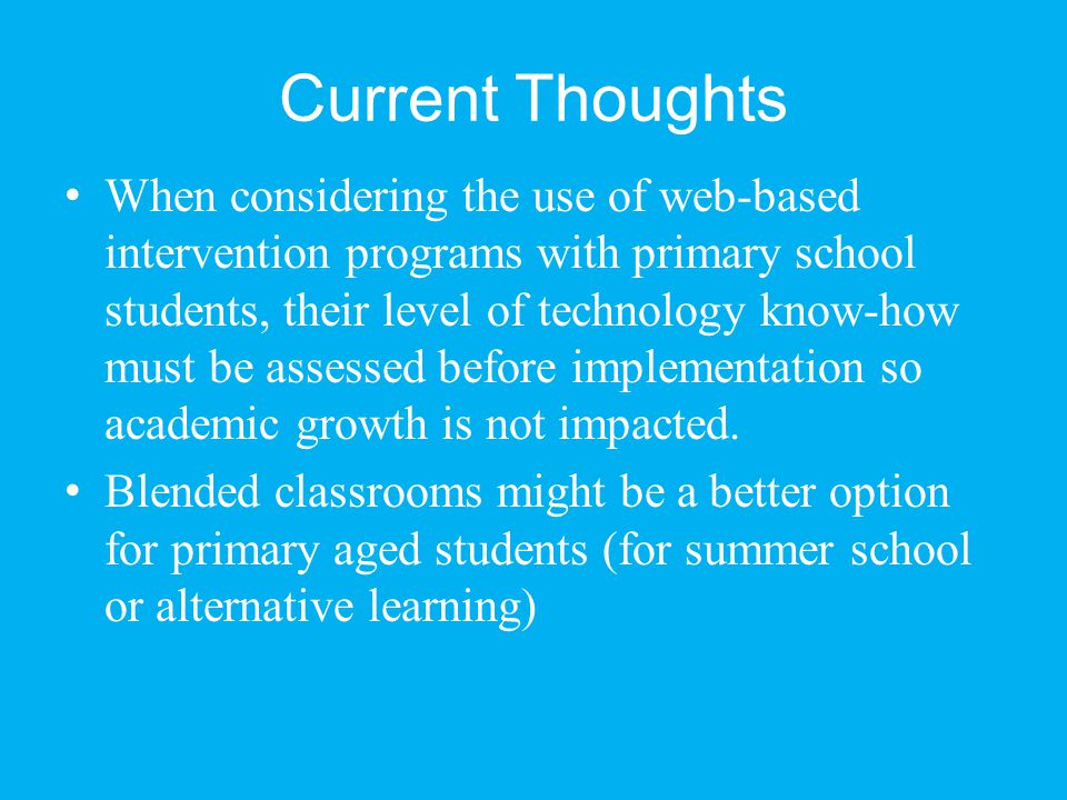 Current Thoughts When considering the use of web-based intervention programs with primary school students, their level of technology know-how must be assessed before implementation so academic growth is not impacted.