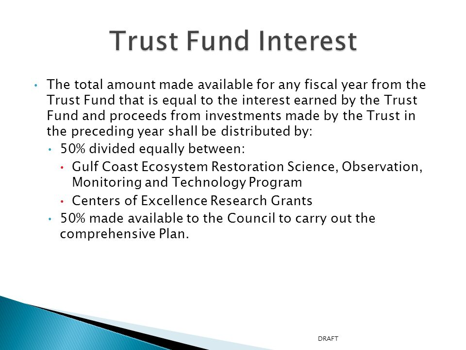 The total amount made available for any fiscal year from the Trust Fund that is equal to the interest earned by the Trust Fund and proceeds from investments made by the Trust in the preceding year shall be distributed by: 50% divided equally between: Gulf Coast Ecosystem Restoration Science, Observation, Monitoring and Technology Program Centers of Excellence Research Grants 50% made available to the Council to carry out the comprehensive Plan.