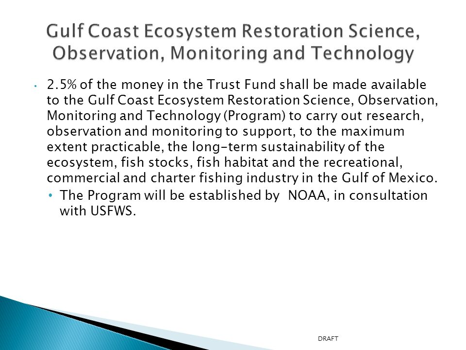 2.5% of the money in the Trust Fund shall be made available to the Gulf Coast Ecosystem Restoration Science, Observation, Monitoring and Technology (Program) to carry out research, observation and monitoring to support, to the maximum extent practicable, the long-term sustainability of the ecosystem, fish stocks, fish habitat and the recreational, commercial and charter fishing industry in the Gulf of Mexico.