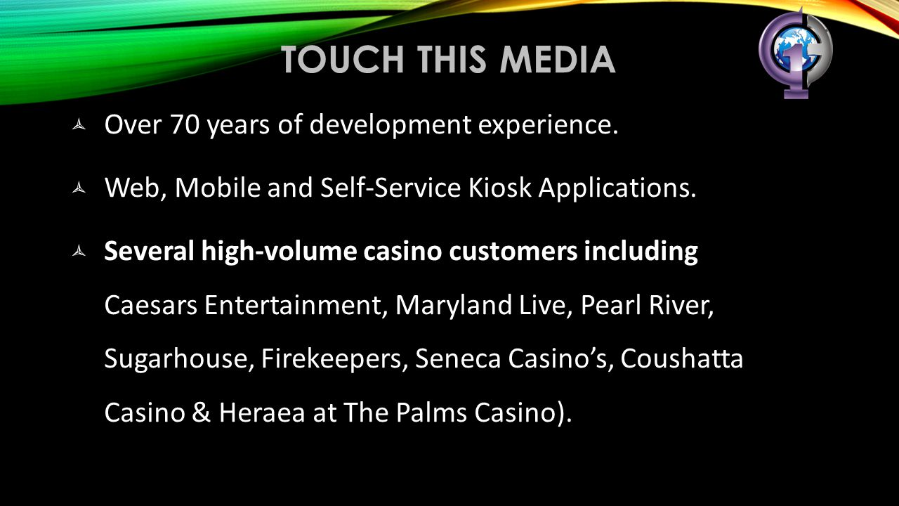 TOUCH THIS MEDIA  Over 70 years of development experience.  Web, Mobile and Self-Service Kiosk Applications.  Several high-volume casino customers