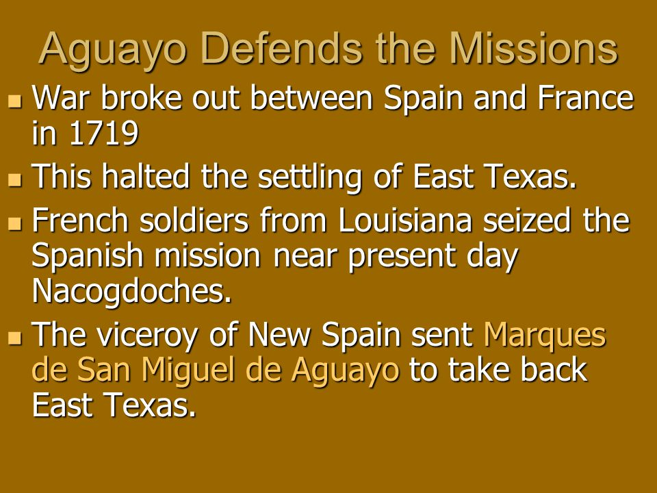 Aguayo Defends the Missions War broke out between Spain and France in 1719 War broke out between Spain and France in 1719 This halted the settling of East Texas.