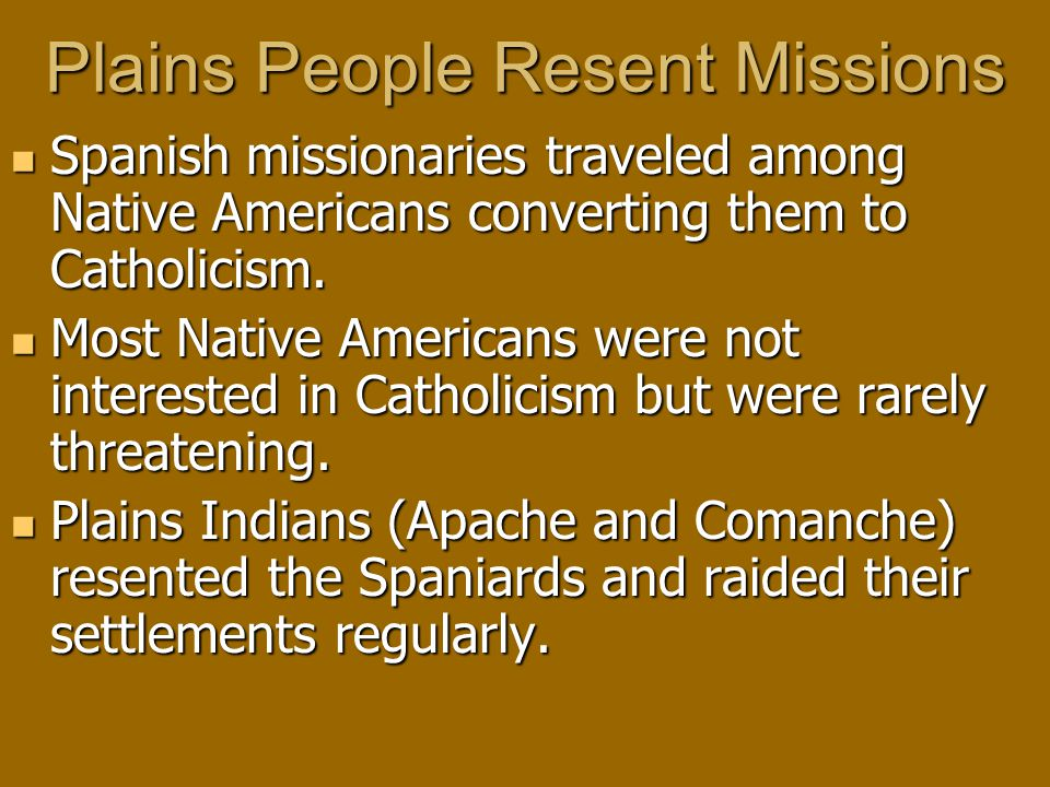 Plains People Resent Missions Spanish missionaries traveled among Native Americans converting them to Catholicism.