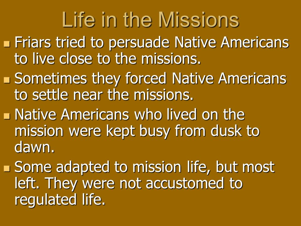 Life in the Missions Friars tried to persuade Native Americans to live close to the missions.