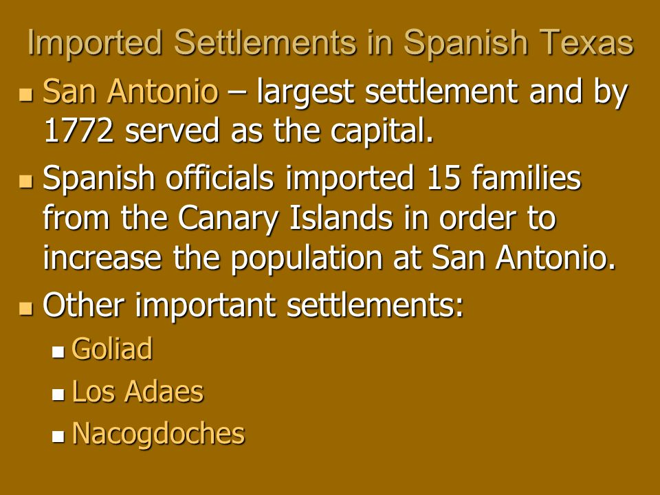 Imported Settlements in Spanish Texas San Antonio – largest settlement and by 1772 served as the capital.