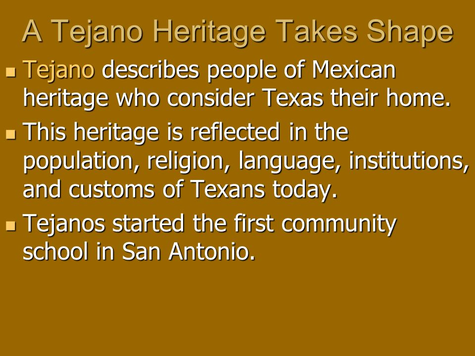 A Tejano Heritage Takes Shape Tejano describes people of Mexican heritage who consider Texas their home.