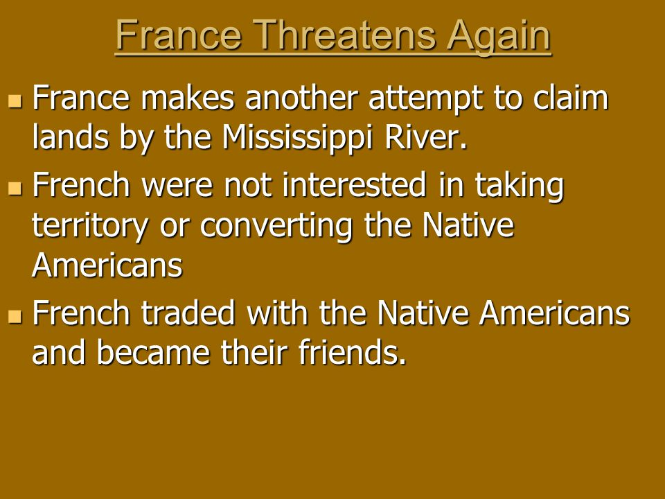 France Threatens Again France makes another attempt to claim lands by the Mississippi River.
