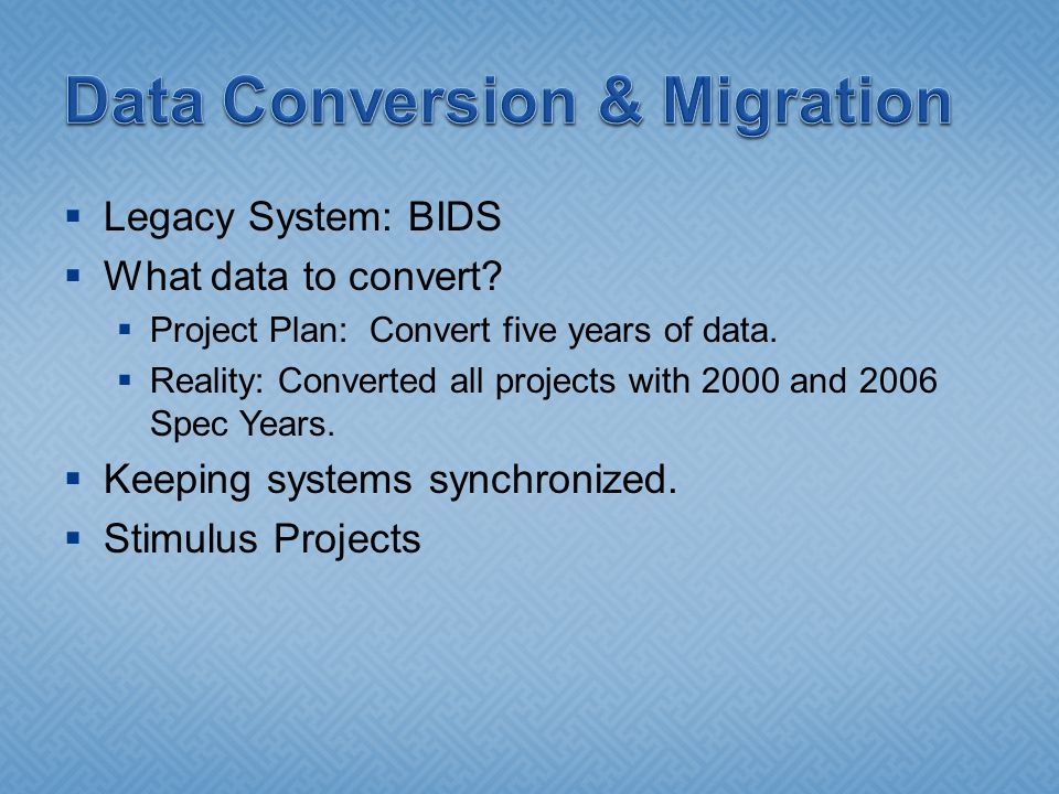  Legacy System: BIDS  What data to convert.  Project Plan: Convert five years of data.