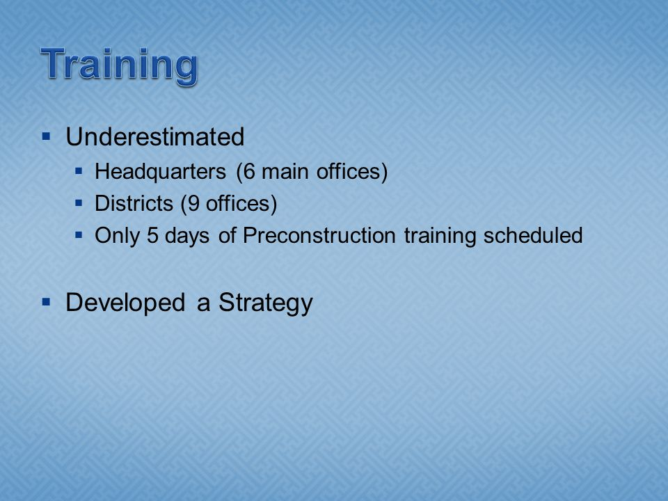  Underestimated  Headquarters (6 main offices)  Districts (9 offices)  Only 5 days of Preconstruction training scheduled  Developed a Strategy