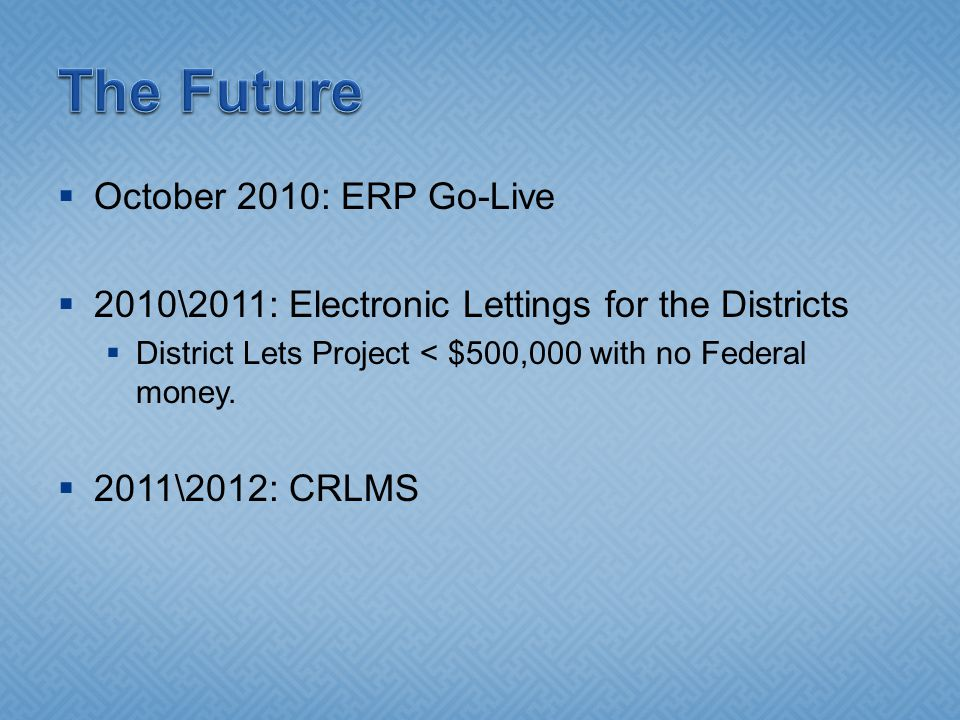  October 2010: ERP Go-Live  2010\2011: Electronic Lettings for the Districts  District Lets Project < $500,000 with no Federal money.
