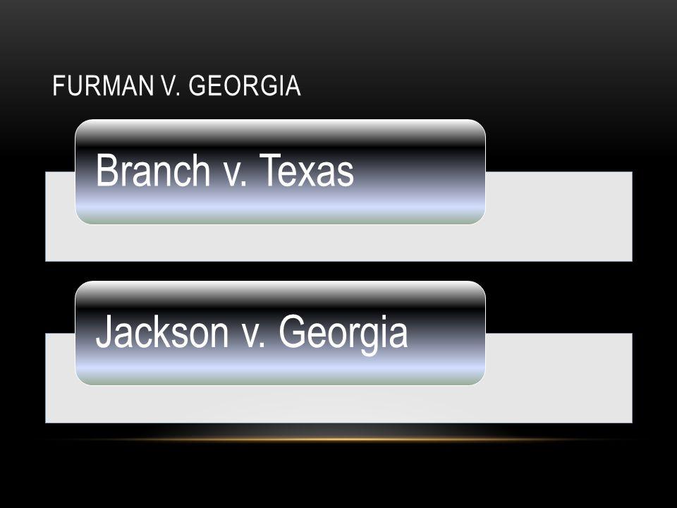 IMPORTANT CASES Furman v. Georgia Branch v. TexasJackson v.