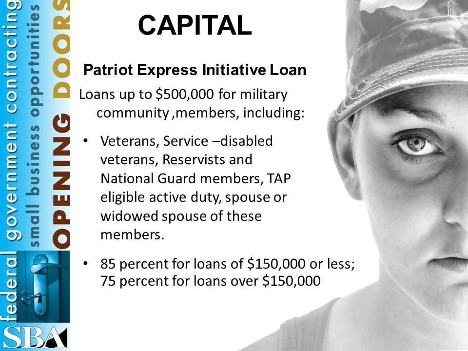 CAPITAL Patriot Express Initiative Loan Veterans, Service –disabled veterans, Reservists and National Guard members, TAP eligible active duty, spouse or widowed spouse of these members.