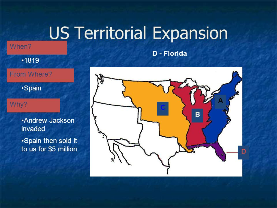 US Territorial Expansion A When? From Where? Why? 1819 Spain Andrew Jackson invaded Spain then sold it to us for $5 million B D - Florida D C