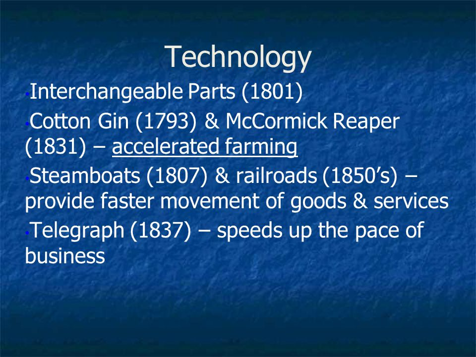 Technology Interchangeable Parts (1801) Cotton Gin (1793) & McCormick Reaper (1831) – accelerated farming Steamboats (1807) & railroads (1850's) – pro
