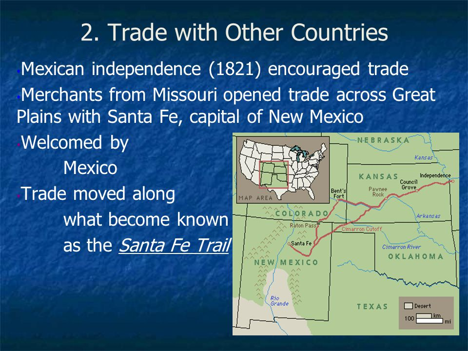 2. Trade with Other Countries Mexican independence (1821) encouraged trade Merchants from Missouri opened trade across Great Plains with Santa Fe, cap