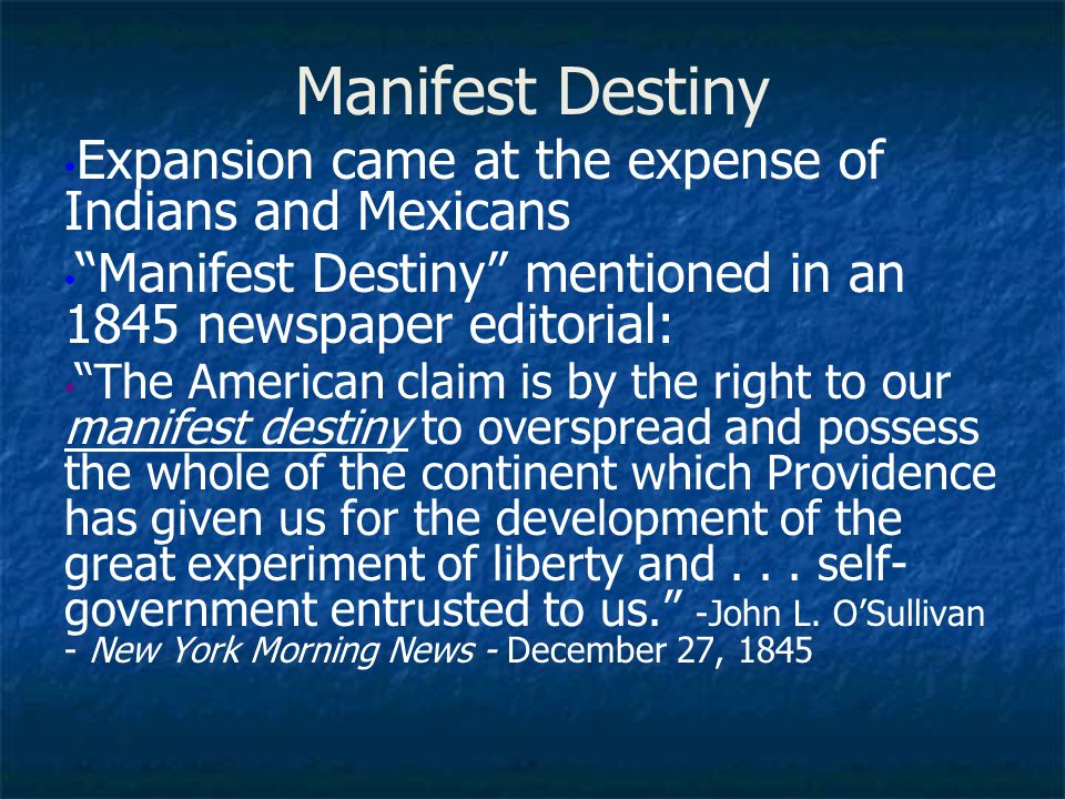 """Manifest Destiny Expansion came at the expense of Indians and Mexicans """"Manifest Destiny"""" mentioned in an 1845 newspaper editorial: """"The American clai"""