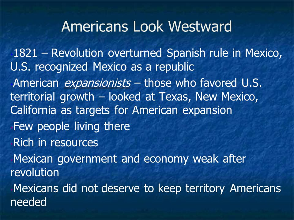 Americans Look Westward 1821 – Revolution overturned Spanish rule in Mexico, U.S. recognized Mexico as a republic American expansionists – those who f