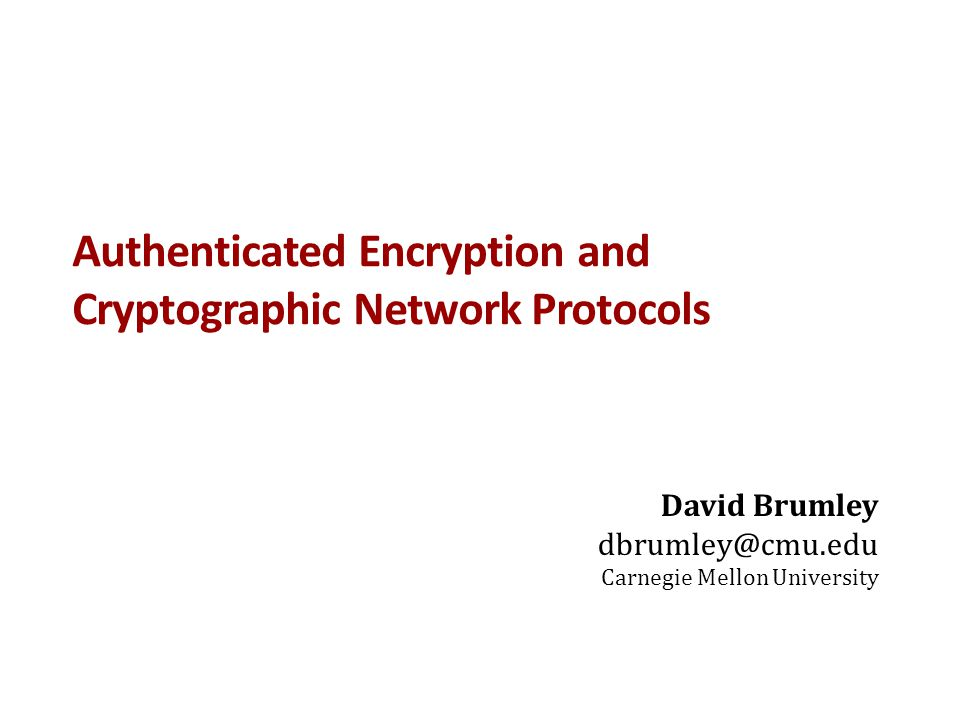 Authenticated Encryption and Cryptographic Network Protocols David Brumley dbrumley@cmu.edu Carnegie Mellon University