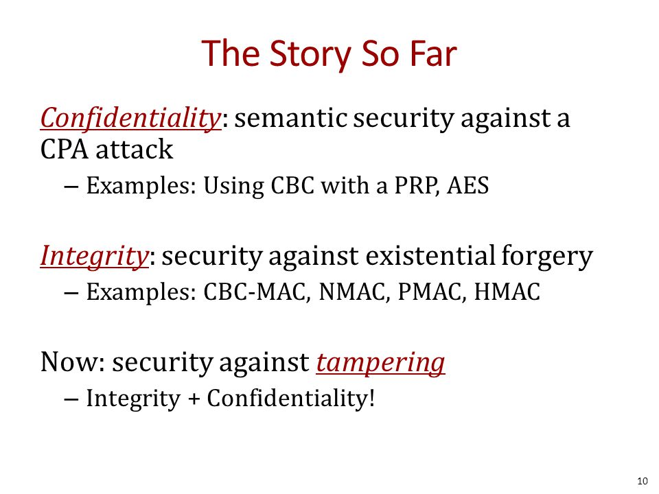 The Story So Far Confidentiality: semantic security against a CPA attack – Examples: Using CBC with a PRP, AES Integrity: security against existential forgery – Examples: CBC-MAC, NMAC, PMAC, HMAC Now: security against tampering – Integrity + Confidentiality.