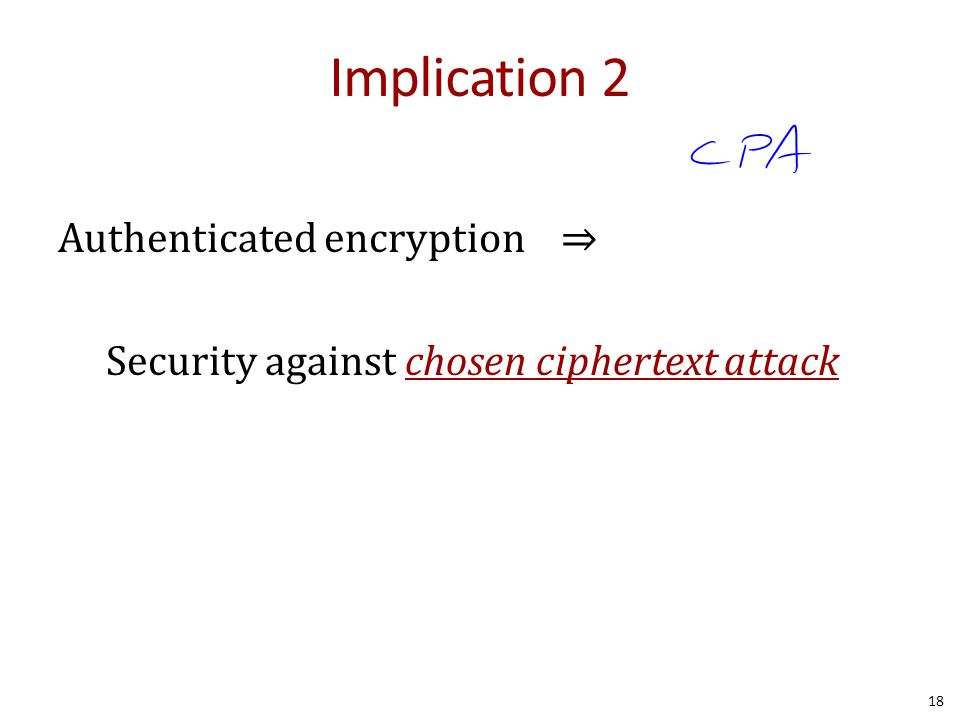 Implication 2 Authenticated encryption ⇒ Security against chosen ciphertext attack 18