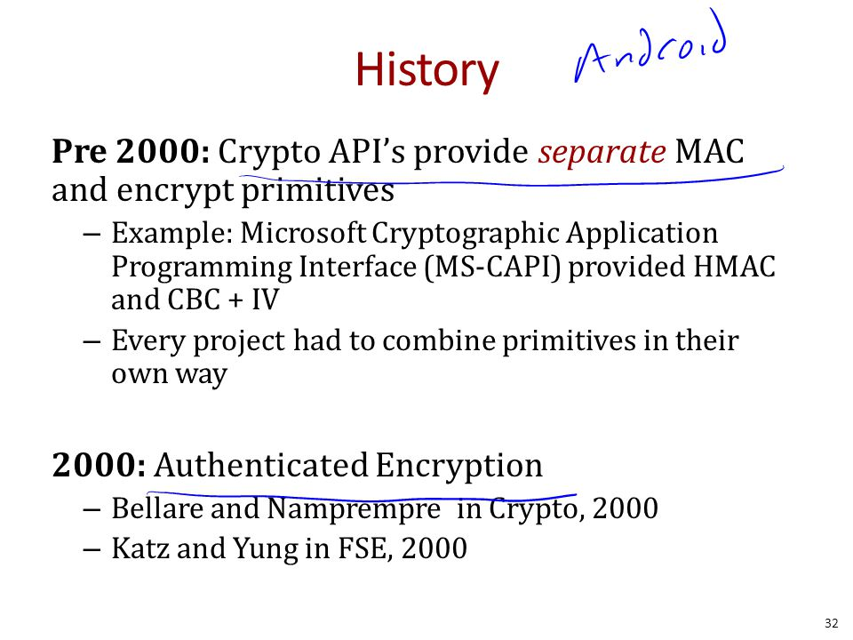 History Pre 2000: Crypto API's provide separate MAC and encrypt primitives – Example: Microsoft Cryptographic Application Programming Interface (MS-CAPI) provided HMAC and CBC + IV – Every project had to combine primitives in their own way 2000: Authenticated Encryption – Bellare and Namprempre in Crypto, 2000 – Katz and Yung in FSE, 2000 32