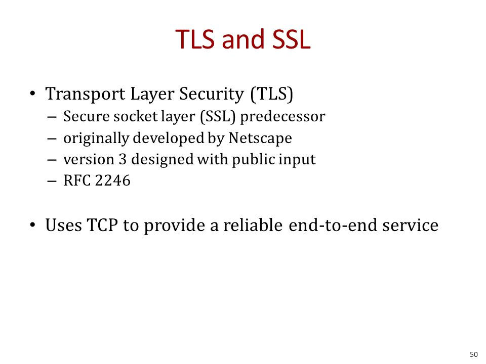 TLS and SSL Transport Layer Security (TLS) – Secure socket layer (SSL) predecessor – originally developed by Netscape – version 3 designed with public input – RFC 2246 Uses TCP to provide a reliable end-to-end service 50