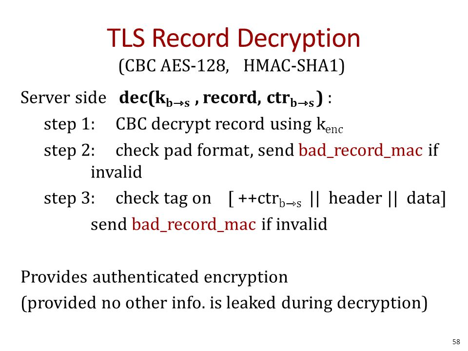 TLS Record Decryption 58 (CBC AES-128, HMAC-SHA1) Server side dec(k bs, record, ctr bs ) : step 1: CBC decrypt record using k enc step 2: check pad format, send bad_record_mac if invalid step 3: check tag on [ ++ctr b⇾s || header || data] send bad_record_mac if invalid Provides authenticated encryption (provided no other info.