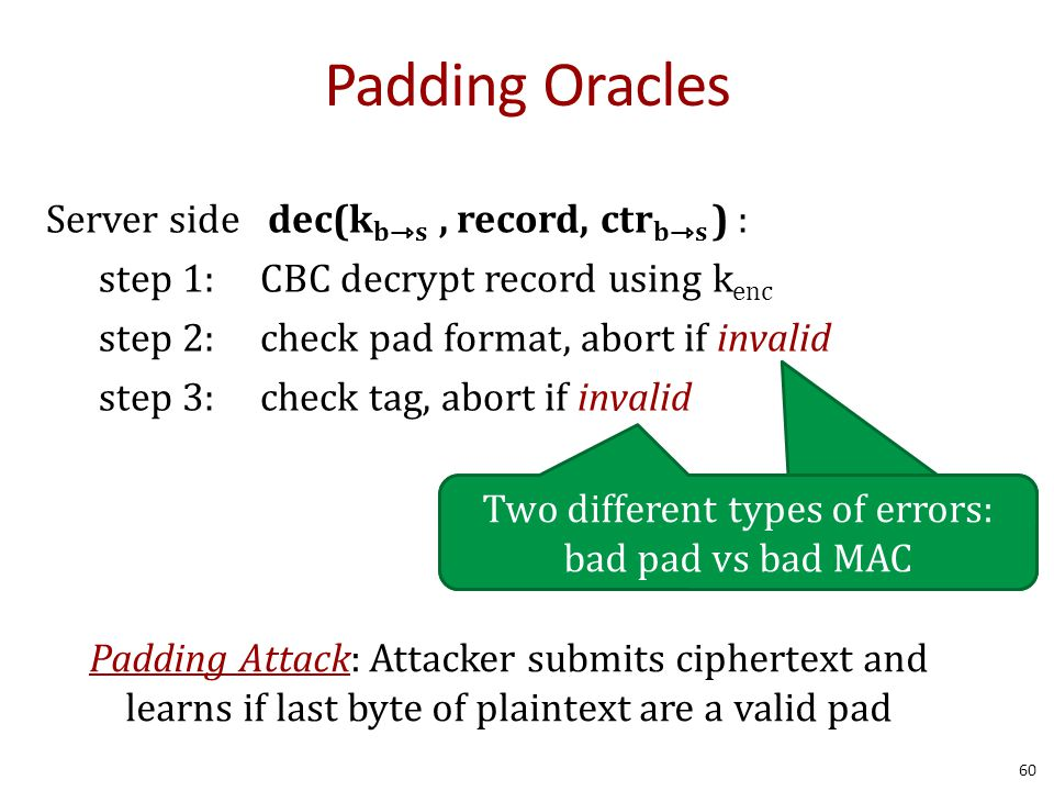 Padding Oracles 60 Server side dec(k bs, record, ctr bs ) : step 1: CBC decrypt record using k enc step 2: check pad format, abort if invalid step 3: check tag, abort if invalid Two different types of errors: bad pad vs bad MAC Padding Attack: Attacker submits ciphertext and learns if last byte of plaintext are a valid pad