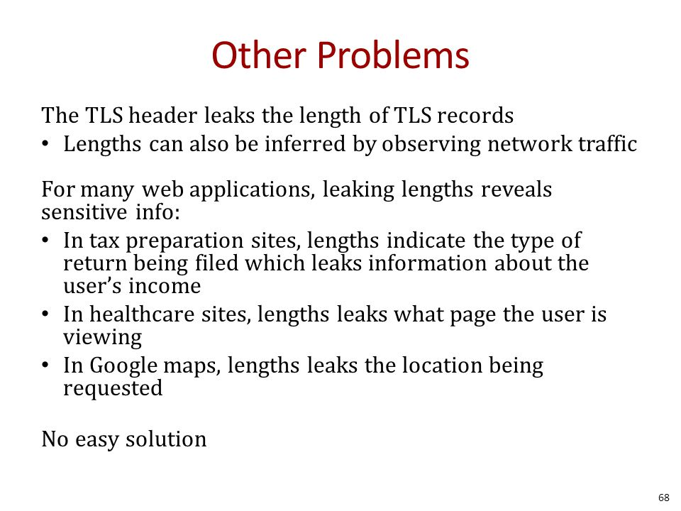 Other Problems The TLS header leaks the length of TLS records Lengths can also be inferred by observing network traffic For many web applications, leaking lengths reveals sensitive info: In tax preparation sites, lengths indicate the type of return being filed which leaks information about the user's income In healthcare sites, lengths leaks what page the user is viewing In Google maps, lengths leaks the location being requested No easy solution 68