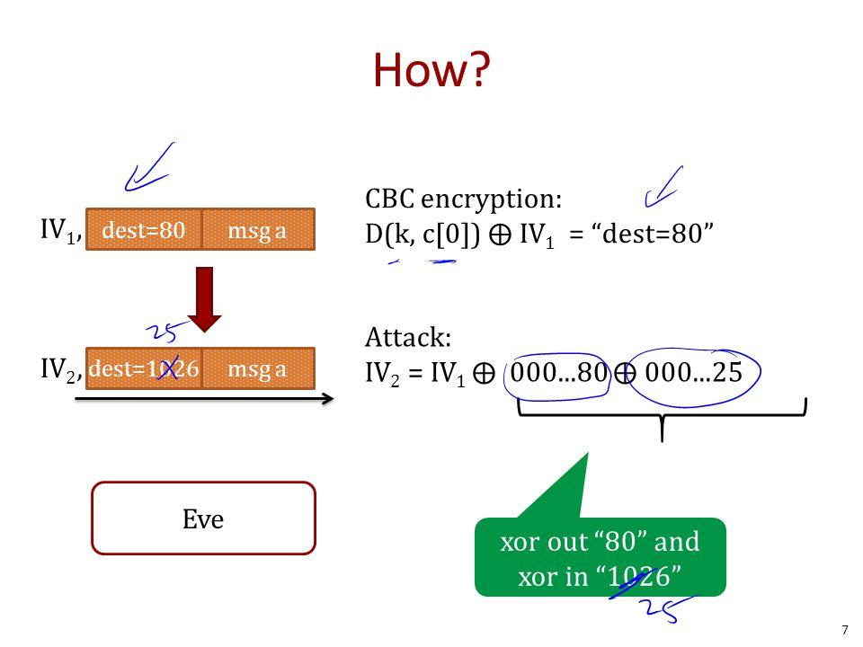 """How? 7 dest=80msg a IV 1, dest=1026msg a IV 2, CBC encryption: D(k, c[0]) ⨁ IV 1 = """"dest=80"""" Attack: IV 2 = IV 1 ⨁ 000...80 ⨁ 000...25 xor out """"80"""" an"""