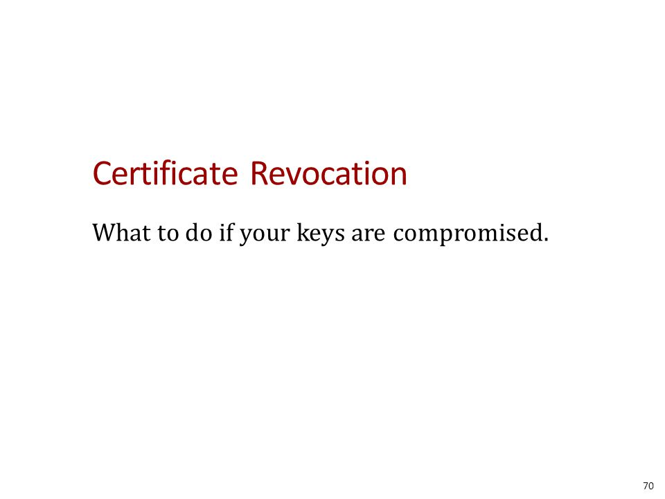 Certificate Revocation What to do if your keys are compromised. 70