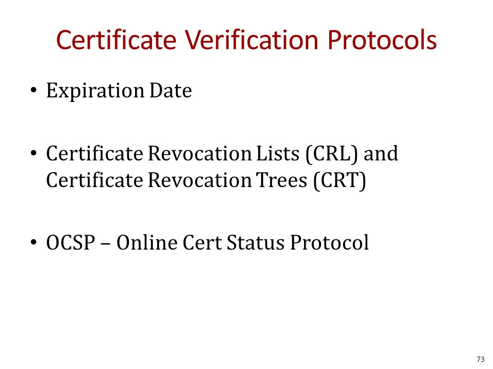 Certificate Verification Protocols Expiration Date Certificate Revocation Lists (CRL) and Certificate Revocation Trees (CRT) OCSP – Online Cert Status Protocol 73