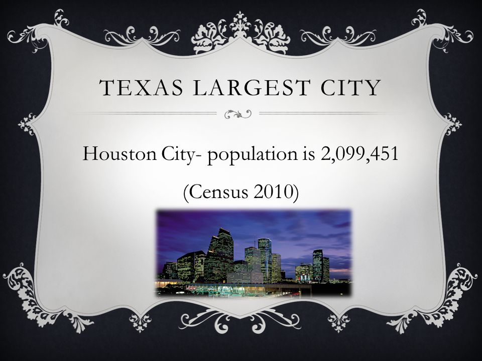 TEXAS LARGEST CITY Houston City- population is 2,099,451 (Census 2010)