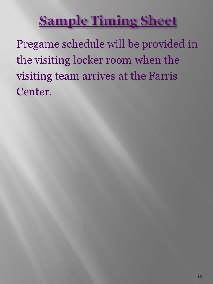 Pregame schedule will be provided in the visiting locker room when the visiting team arrives at the Farris Center.