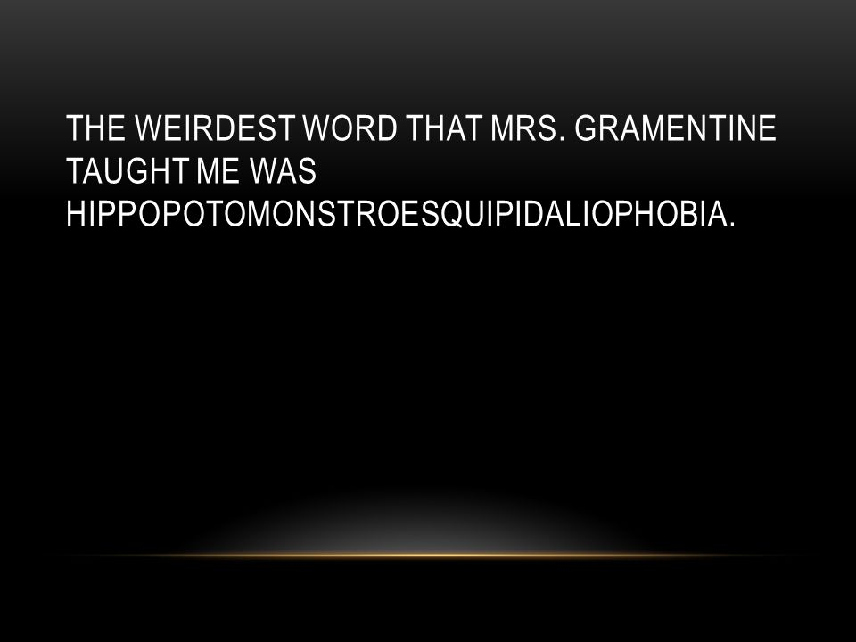 THE WEIRDEST WORD THAT MRS. GRAMENTINE TAUGHT ME WAS HIPPOPOTOMONSTROESQUIPIDALIOPHOBIA.