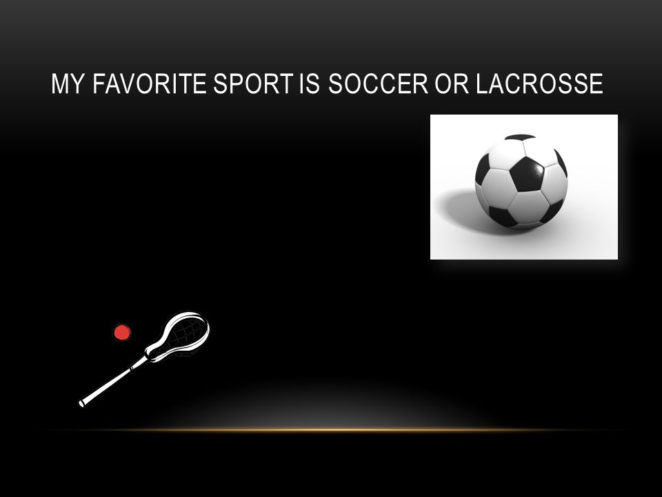 MY FAVORITE SPORT IS SOCCER OR LACROSSE