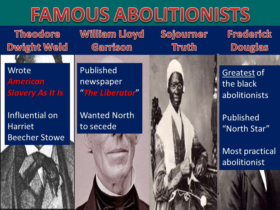 American Slavery As It Is Wrote American Slavery As It Is Influential on Harriet Beecher Stowe The Liberator Published newspaper The Liberator Wanted North to secede Greatest of the black abolitionists Published North Star Most practical abolitionist