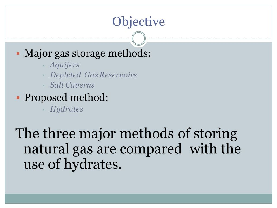 Objective  Major gas storage methods:  Aquifers  Depleted Gas Reservoirs  Salt Caverns  Proposed method:  Hydrates The three major methods of storing natural gas are compared with the use of hydrates.