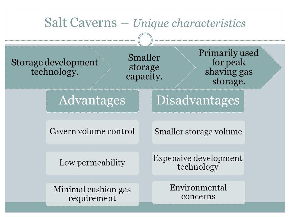 Salt Caverns – Unique characteristics Storage development technology. Smaller storage capacity. Primarily used for peak shaving gas storage. Advantage