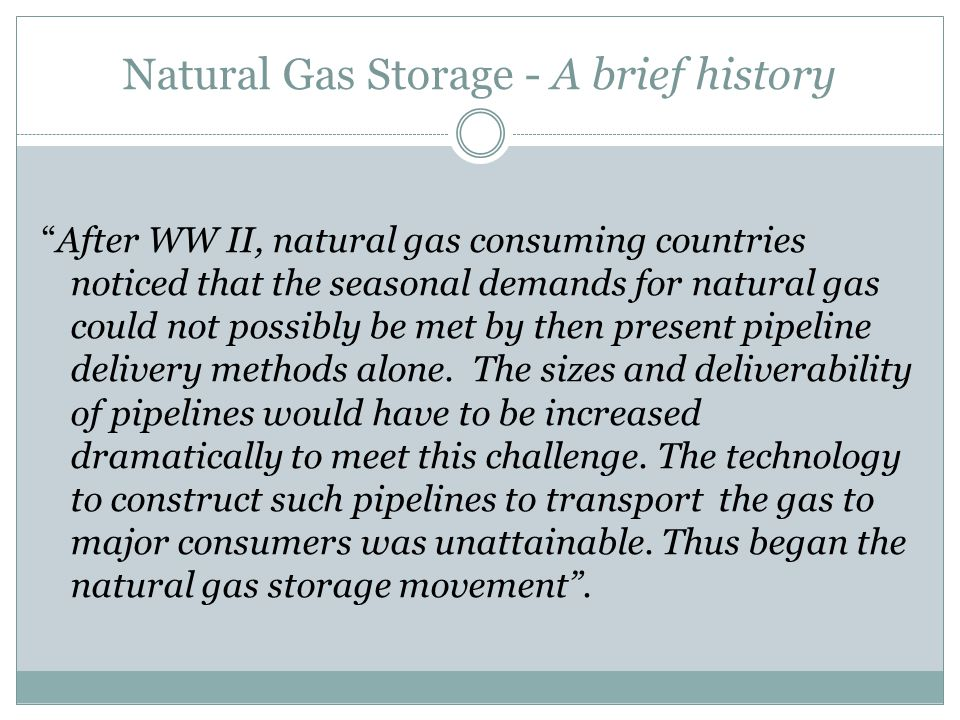 Natural Gas Storage - A brief history After WW II, natural gas consuming countries noticed that the seasonal demands for natural gas could not possibly be met by then present pipeline delivery methods alone.