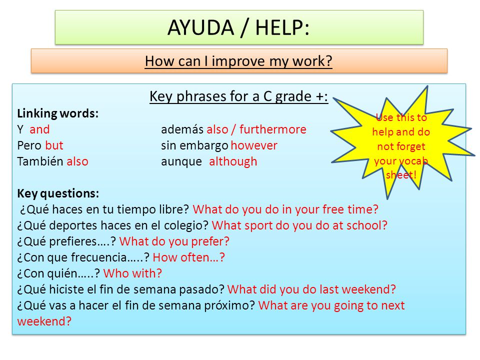 AYUDA / HELP: How can I improve my work? Key phrases for a C grade +: Linking words: Y and además also / furthermore Pero but sin embargo however Tamb
