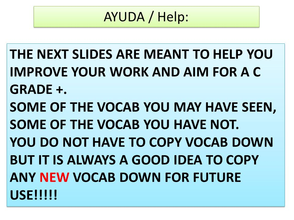 AYUDA / Help: THE NEXT SLIDES ARE MEANT TO HELP YOU IMPROVE YOUR WORK AND AIM FOR A C GRADE +.