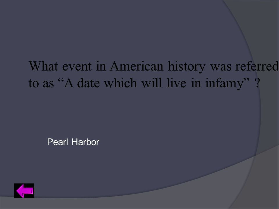 "What event in American history was referred to as ""A date which will live in infamy"" ? Pearl Harbor"