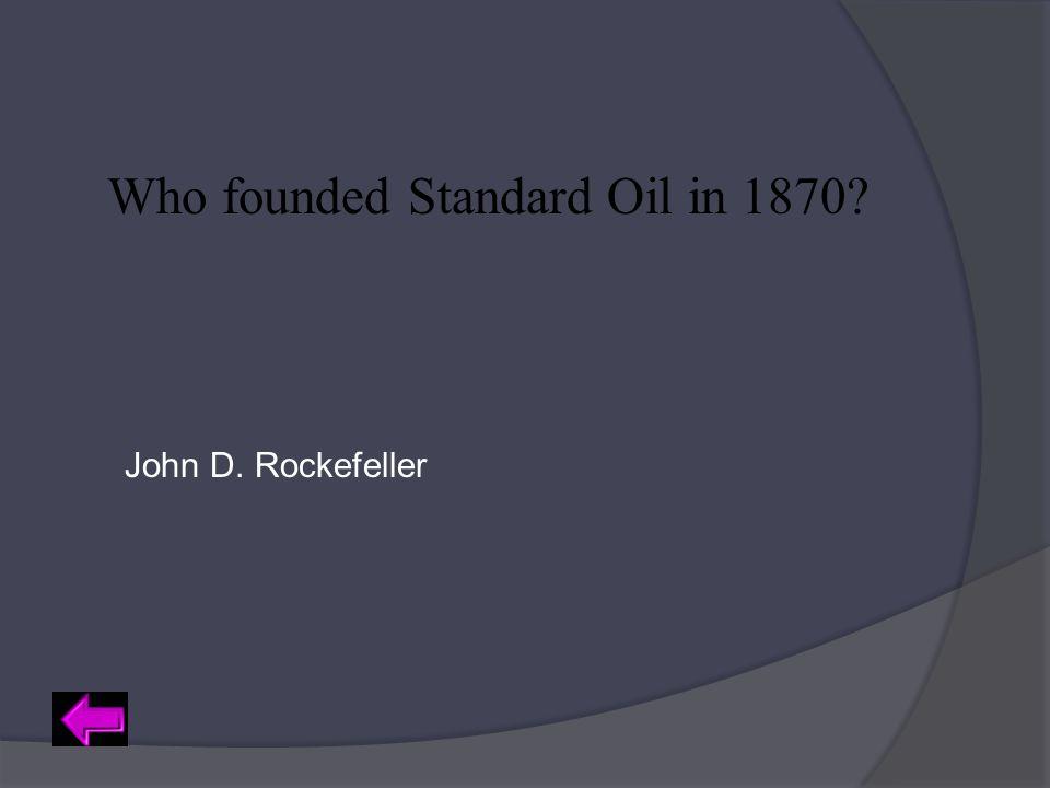 Who founded Standard Oil in 1870? John D. Rockefeller