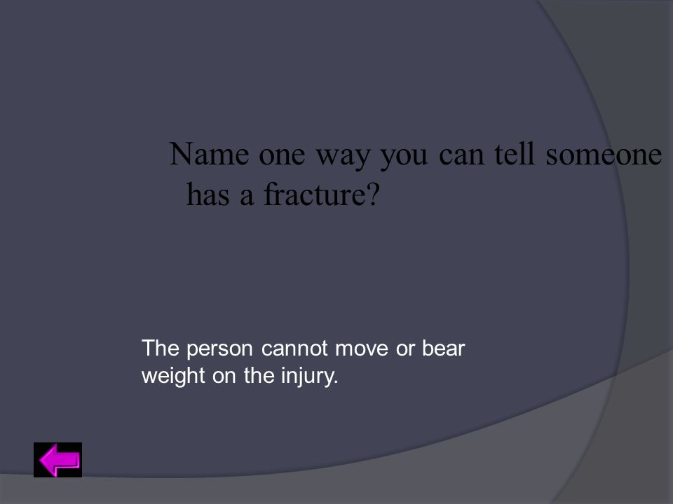 Name one way you can tell someone has a fracture? The person cannot move or bear weight on the injury.