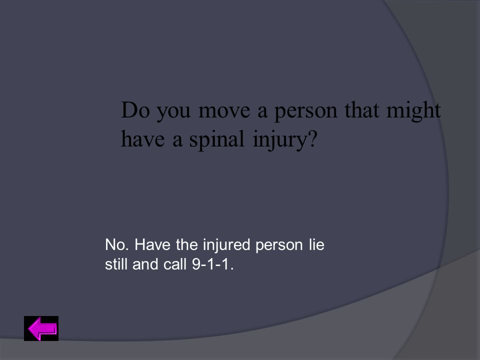 Do you move a person that might have a spinal injury? No. Have the injured person lie still and call 9-1-1.