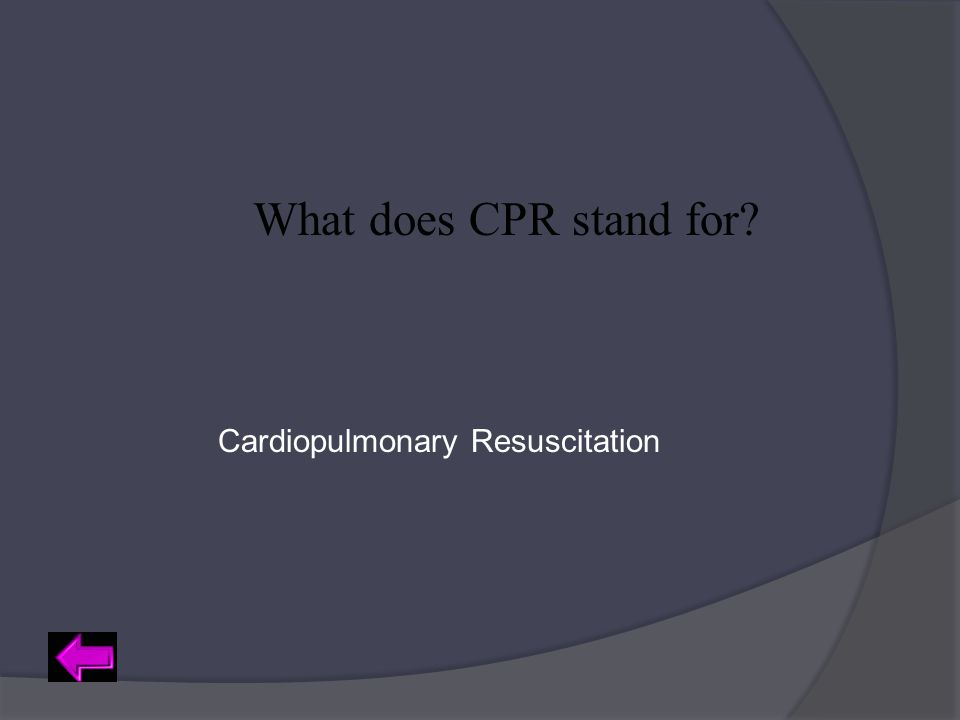What does CPR stand for? Cardiopulmonary Resuscitation