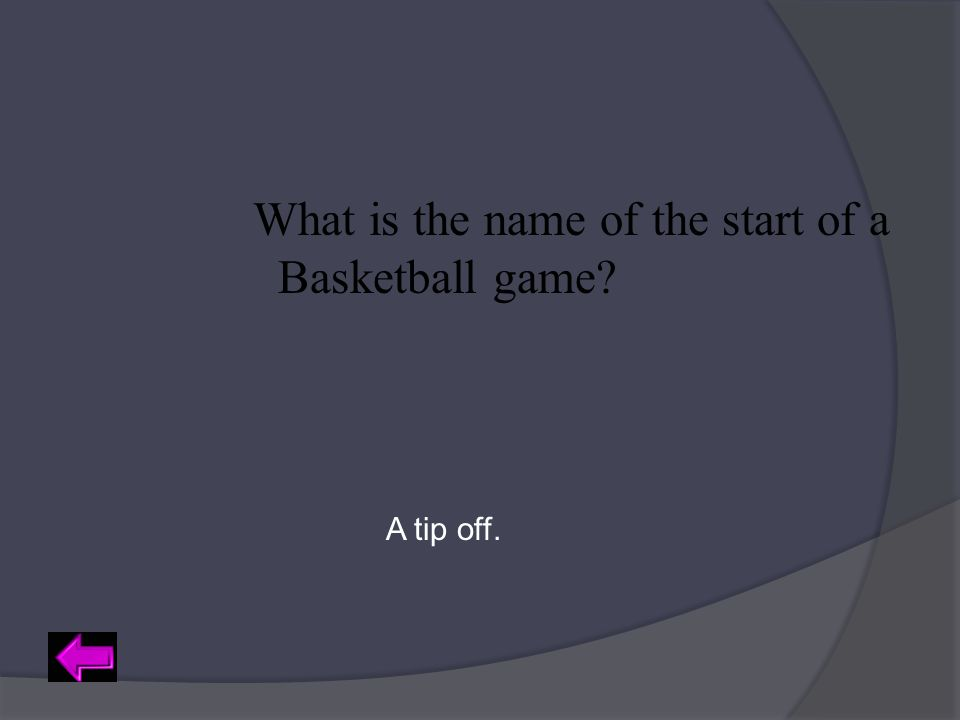 What is the name of the start of a Basketball game? A tip off.