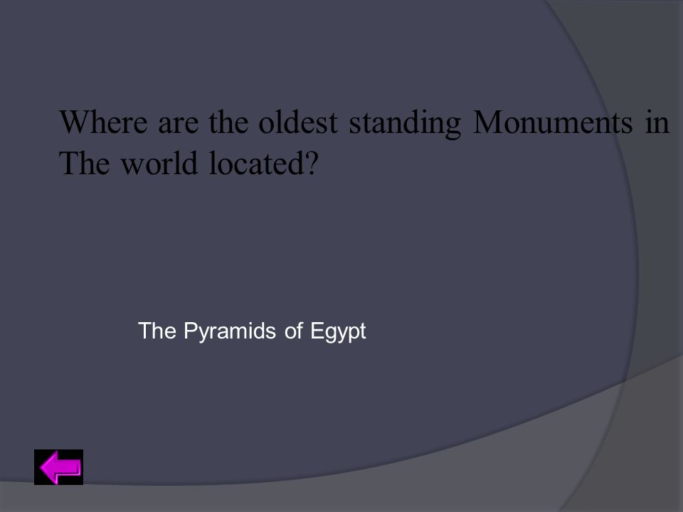 Where are the oldest standing Monuments in The world located? The Pyramids of Egypt